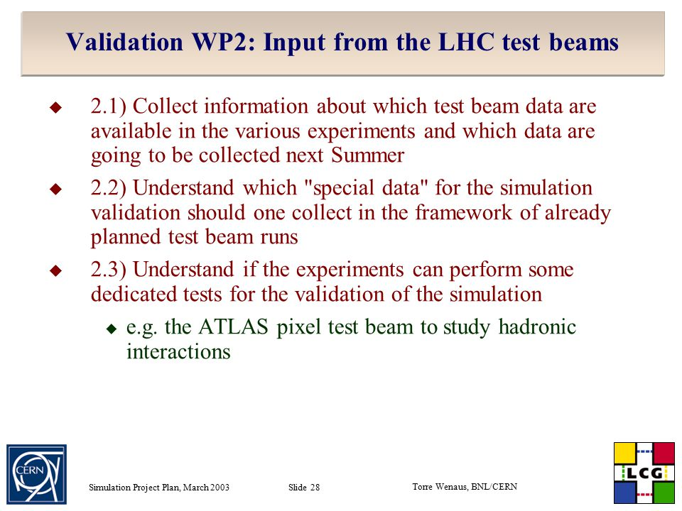 Torre Wenaus, BNL/CERN Simulation Project Plan, March 2003 Slide 28 Validation WP2: Input from the LHC test beams  2.1) Collect information about which test beam data are available in the various experiments and which data are going to be collected next Summer  2.2) Understand which special data for the simulation validation should one collect in the framework of already planned test beam runs  2.3) Understand if the experiments can perform some dedicated tests for the validation of the simulation  e.g.