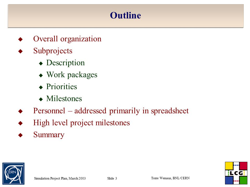 Torre Wenaus, BNL/CERN Simulation Project Plan, March 2003 Slide 3 Outline  Overall organization  Subprojects  Description  Work packages  Priorities  Milestones  Personnel – addressed primarily in spreadsheet  High level project milestones  Summary