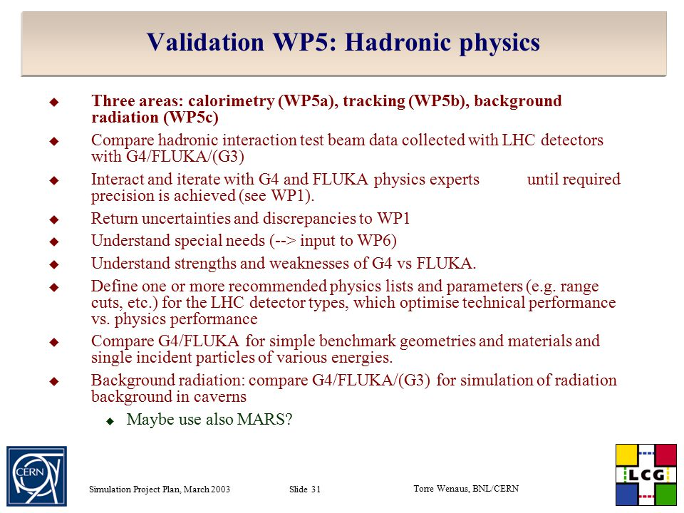 Torre Wenaus, BNL/CERN Simulation Project Plan, March 2003 Slide 31 Validation WP5: Hadronic physics  Three areas: calorimetry (WP5a), tracking (WP5b), background radiation (WP5c)  Compare hadronic interaction test beam data collected with LHC detectors with G4/FLUKA/(G3)  Interact and iterate with G4 and FLUKA physics expertsuntil required precision is achieved (see WP1).