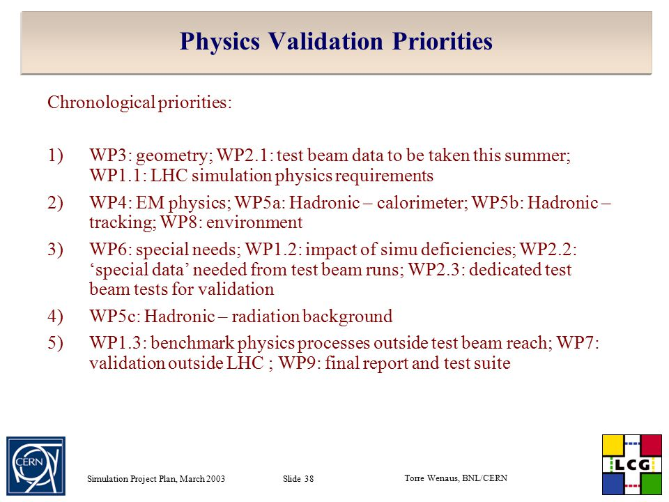 Torre Wenaus, BNL/CERN Simulation Project Plan, March 2003 Slide 38 Physics Validation Priorities Chronological priorities: 1)WP3: geometry; WP2.1: test beam data to be taken this summer; WP1.1: LHC simulation physics requirements 2)WP4: EM physics; WP5a: Hadronic – calorimeter; WP5b: Hadronic – tracking; WP8: environment 3)WP6: special needs; WP1.2: impact of simu deficiencies; WP2.2: 'special data' needed from test beam runs; WP2.3: dedicated test beam tests for validation 4)WP5c: Hadronic – radiation background 5)WP1.3: benchmark physics processes outside test beam reach; WP7: validation outside LHC ; WP9: final report and test suite