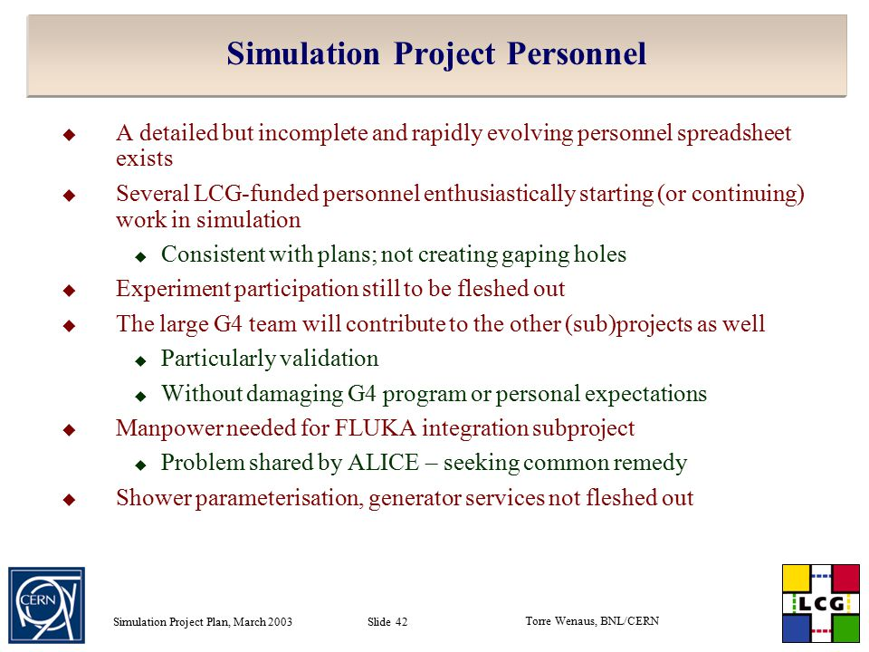 Torre Wenaus, BNL/CERN Simulation Project Plan, March 2003 Slide 42 Simulation Project Personnel  A detailed but incomplete and rapidly evolving personnel spreadsheet exists  Several LCG-funded personnel enthusiastically starting (or continuing) work in simulation  Consistent with plans; not creating gaping holes  Experiment participation still to be fleshed out  The large G4 team will contribute to the other (sub)projects as well  Particularly validation  Without damaging G4 program or personal expectations  Manpower needed for FLUKA integration subproject  Problem shared by ALICE – seeking common remedy  Shower parameterisation, generator services not fleshed out