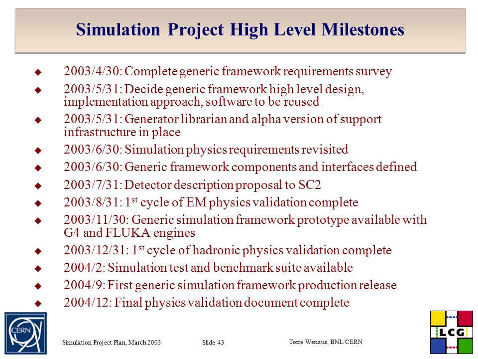 Torre Wenaus, BNL/CERN Simulation Project Plan, March 2003 Slide 43 Simulation Project High Level Milestones  2003/4/30: Complete generic framework requirements survey  2003/5/31: Decide generic framework high level design, implementation approach, software to be reused  2003/5/31: Generator librarian and alpha version of support infrastructure in place  2003/6/30: Simulation physics requirements revisited  2003/6/30: Generic framework components and interfaces defined  2003/7/31: Detector description proposal to SC2  2003/8/31: 1 st cycle of EM physics validation complete  2003/11/30: Generic simulation framework prototype available with G4 and FLUKA engines  2003/12/31: 1 st cycle of hadronic physics validation complete  2004/2: Simulation test and benchmark suite available  2004/9: First generic simulation framework production release  2004/12: Final physics validation document complete