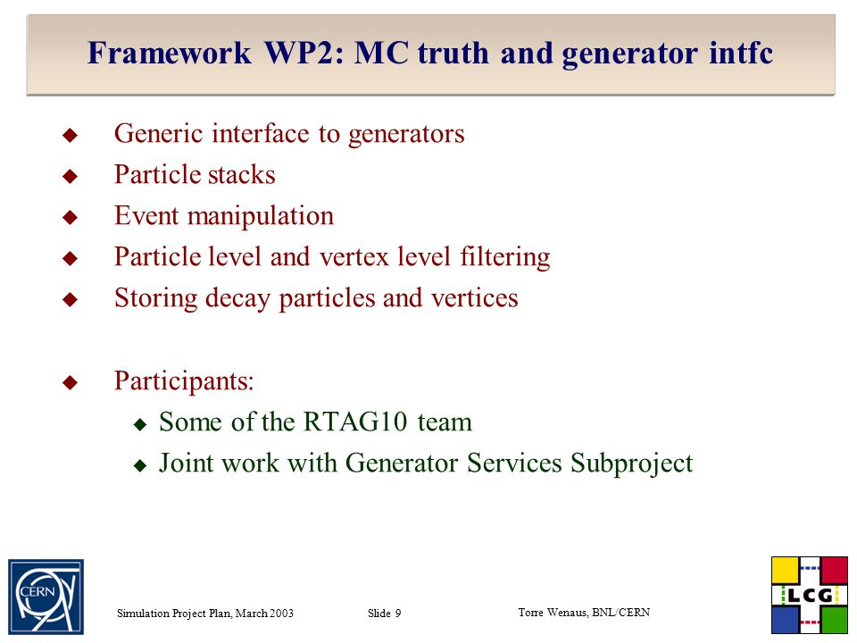 Torre Wenaus, BNL/CERN Simulation Project Plan, March 2003 Slide 9 Framework WP2: MC truth and generator intfc  Generic interface to generators  Particle stacks  Event manipulation  Particle level and vertex level filtering  Storing decay particles and vertices  Participants:  Some of the RTAG10 team  Joint work with Generator Services Subproject