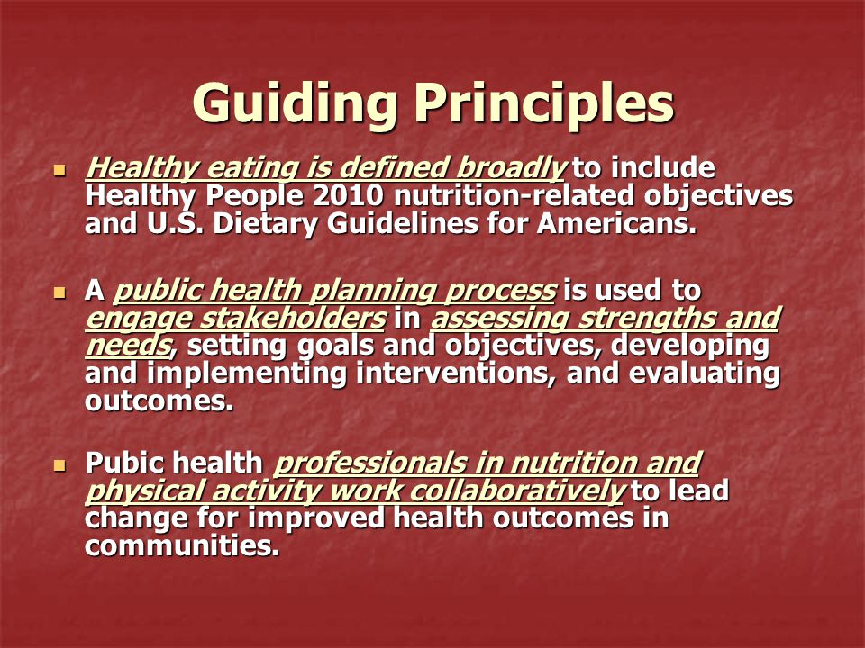 Guiding Principles Healthy eating is defined broadly to include Healthy People 2010 nutrition-related objectives and U.S. Dietary Guidelines for Ameri