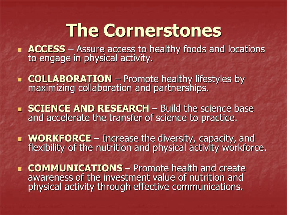 The Cornerstones ACCESS – Assure access to healthy foods and locations to engage in physical activity. ACCESS – Assure access to healthy foods and loc