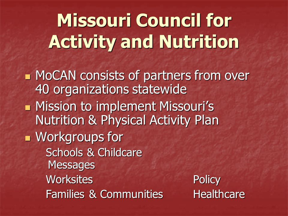 Missouri Council for Activity and Nutrition MoCAN consists of partners from over 40 organizations statewide MoCAN consists of partners from over 40 organizations statewide Mission to implement Missouri's Nutrition & Physical Activity Plan Mission to implement Missouri's Nutrition & Physical Activity Plan Workgroups for Workgroups for Schools & Childcare Messages Schools & Childcare Messages Worksites Policy Worksites Policy Families & Communities Healthcare Families & Communities Healthcare