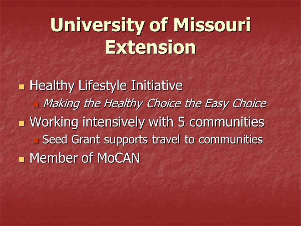 University of Missouri Extension Healthy Lifestyle Initiative Healthy Lifestyle Initiative Making the Healthy Choice the Easy Choice Making the Healthy Choice the Easy Choice Working intensively with 5 communities Working intensively with 5 communities Seed Grant supports travel to communities Seed Grant supports travel to communities Member of MoCAN Member of MoCAN