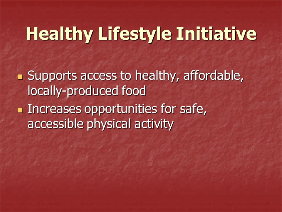 Healthy Lifestyle Initiative Supports access to healthy, affordable, locally-produced food Supports access to healthy, affordable, locally-produced food Increases opportunities for safe, accessible physical activity Increases opportunities for safe, accessible physical activity