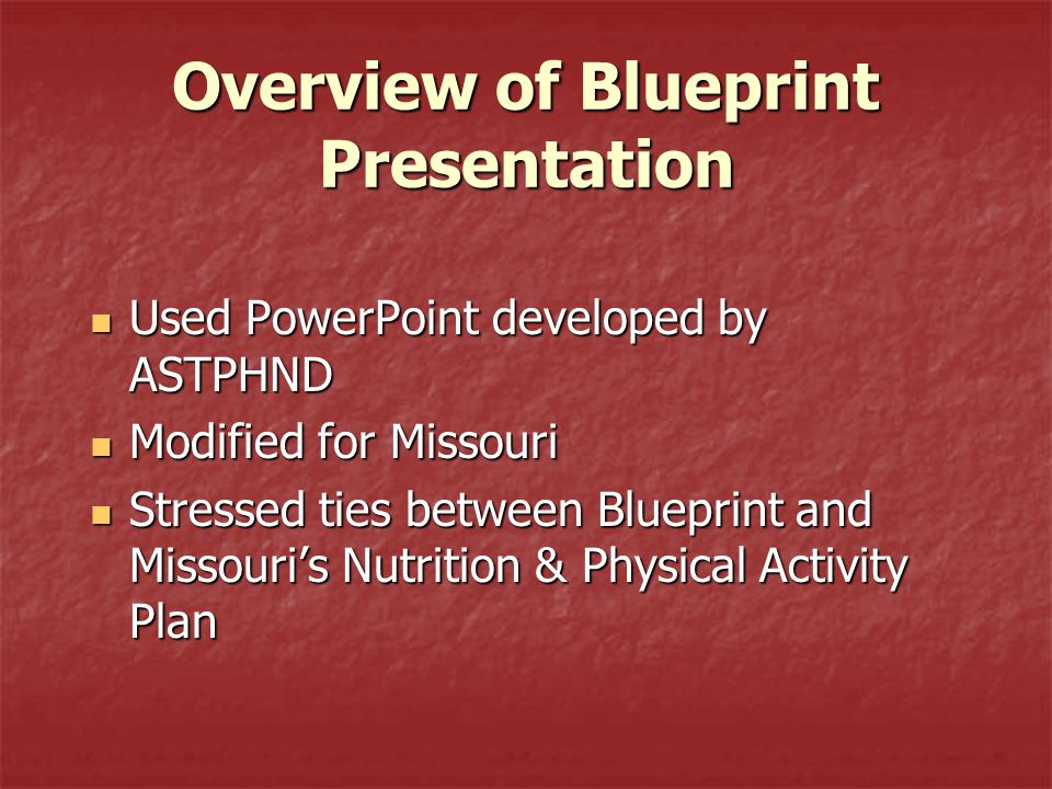 Overview of Blueprint Presentation Used PowerPoint developed by ASTPHND Used PowerPoint developed by ASTPHND Modified for Missouri Modified for Missouri Stressed ties between Blueprint and Missouri's Nutrition & Physical Activity Plan Stressed ties between Blueprint and Missouri's Nutrition & Physical Activity Plan