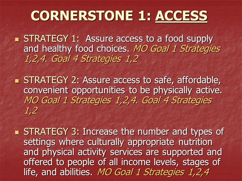 CORNERSTONE 1: ACCESS STRATEGY 1: Assure access to a food supply and healthy food choices. MO Goal 1 Strategies 1,2,4. Goal 4 Strategies 1,2 STRATEGY