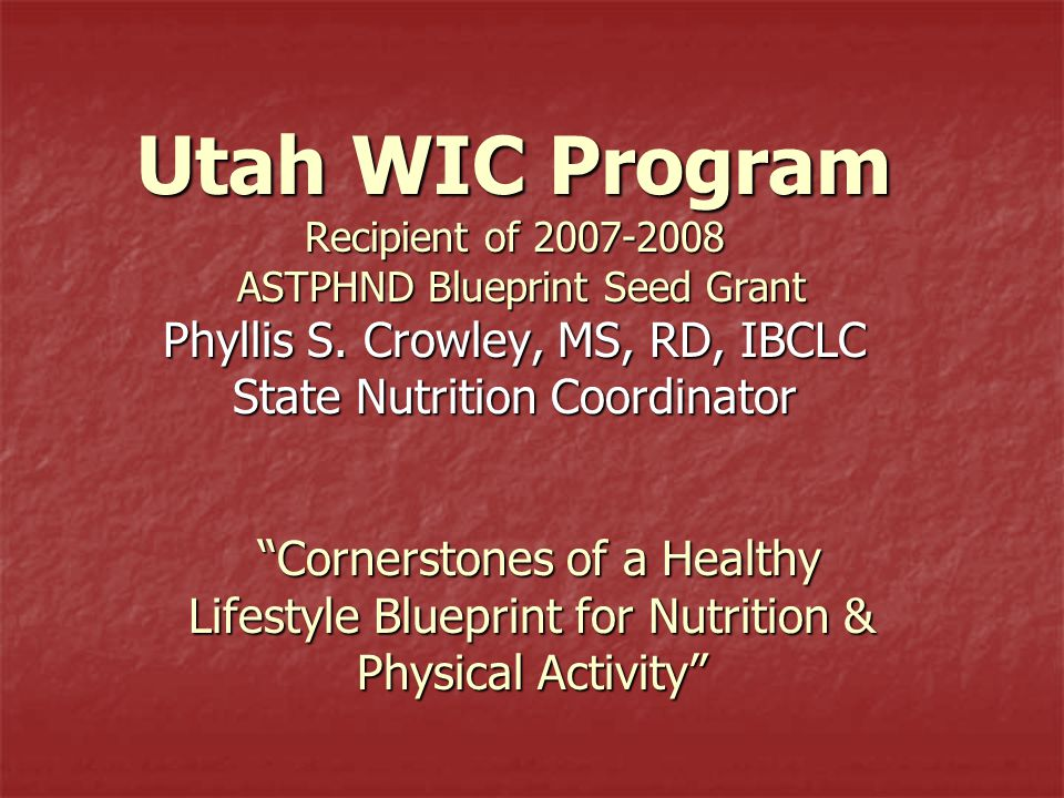 "Utah WIC Program Recipient of 2007-2008 ASTPHND Blueprint Seed Grant Phyllis S. Crowley, MS, RD, IBCLC State Nutrition Coordinator ""Cornerstones of a"