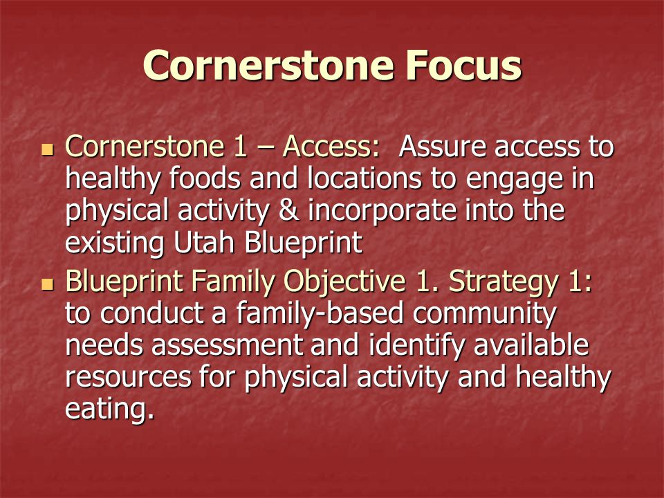 Cornerstone Focus Cornerstone 1 – Access: Assure access to healthy foods and locations to engage in physical activity & incorporate into the existing Utah Blueprint Cornerstone 1 – Access: Assure access to healthy foods and locations to engage in physical activity & incorporate into the existing Utah Blueprint Blueprint Family Objective 1.