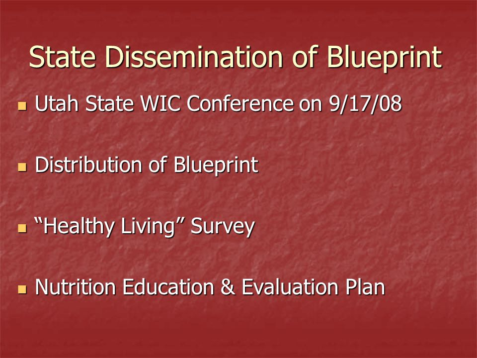 State Dissemination of Blueprint Utah State WIC Conference on 9/17/08 Utah State WIC Conference on 9/17/08 Distribution of Blueprint Distribution of Blueprint Healthy Living Survey Healthy Living Survey Nutrition Education & Evaluation Plan Nutrition Education & Evaluation Plan
