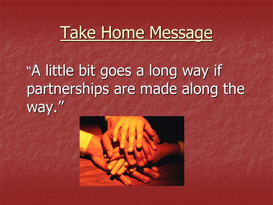 "Take Home Message "" A little bit goes a long way if partnerships are made along the way."""