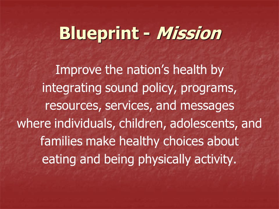 Blueprint - Mission Improve the nation's health by integrating sound policy, programs, resources, services, and messages where individuals, children,