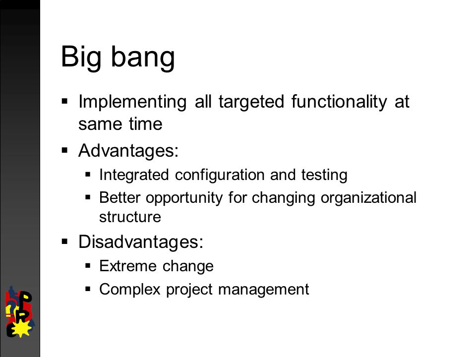 Big bang  Implementing all targeted functionality at same time  Advantages:  Integrated configuration and testing  Better opportunity for changing organizational structure  Disadvantages:  Extreme change  Complex project management