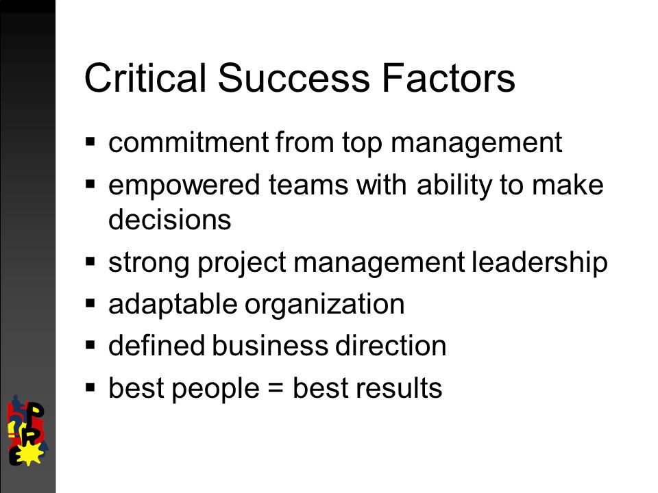 Critical Success Factors  commitment from top management  empowered teams with ability to make decisions  strong project management leadership  adaptable organization  defined business direction  best people = best results