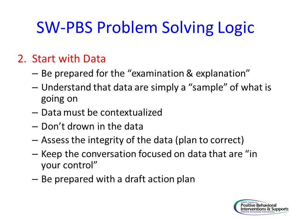 "SW-PBS Problem Solving Logic 2. Start with Data – Be prepared for the ""examination & explanation"" – Understand that data are simply a ""sample"" of what"