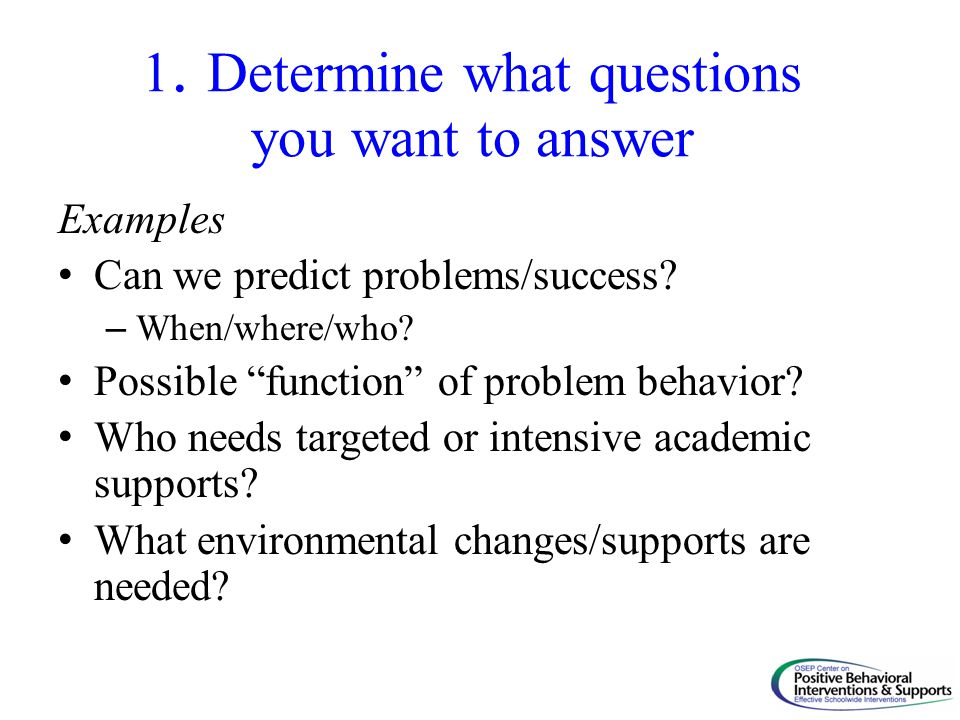 "1. Determine what questions you want to answer Examples Can we predict problems/success? – When/where/who? Possible ""function"" of problem behavior? Wh"