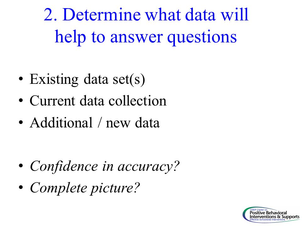 2. Determine what data will help to answer questions Existing data set(s) Current data collection Additional / new data Confidence in accuracy? Comple