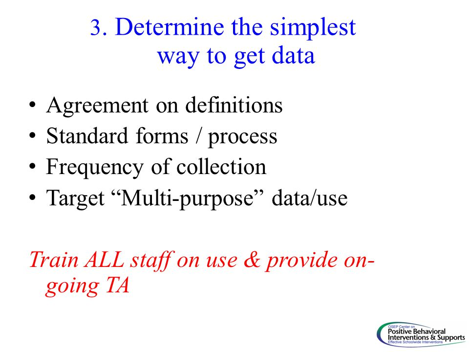 "3. Determine the simplest way to get data Agreement on definitions Standard forms / process Frequency of collection Target ""Multi-purpose"" data/use Tr"