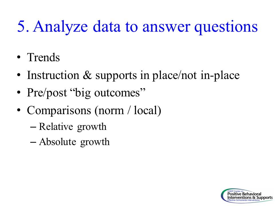 "5. Analyze data to answer questions Trends Instruction & supports in place/not in-place Pre/post ""big outcomes"" Comparisons (norm / local) – Relative"
