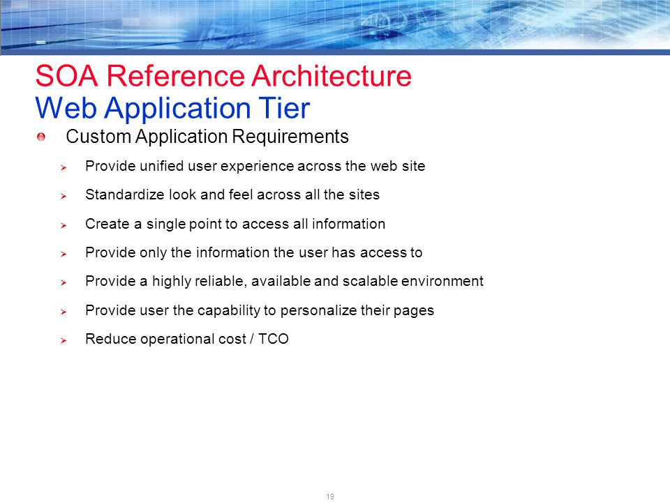 19 SOA Reference Architecture Web Application Tier Custom Application Requirements  Provide unified user experience across the web site  Standardize look and feel across all the sites  Create a single point to access all information  Provide only the information the user has access to  Provide a highly reliable, available and scalable environment  Provide user the capability to personalize their pages  Reduce operational cost / TCO