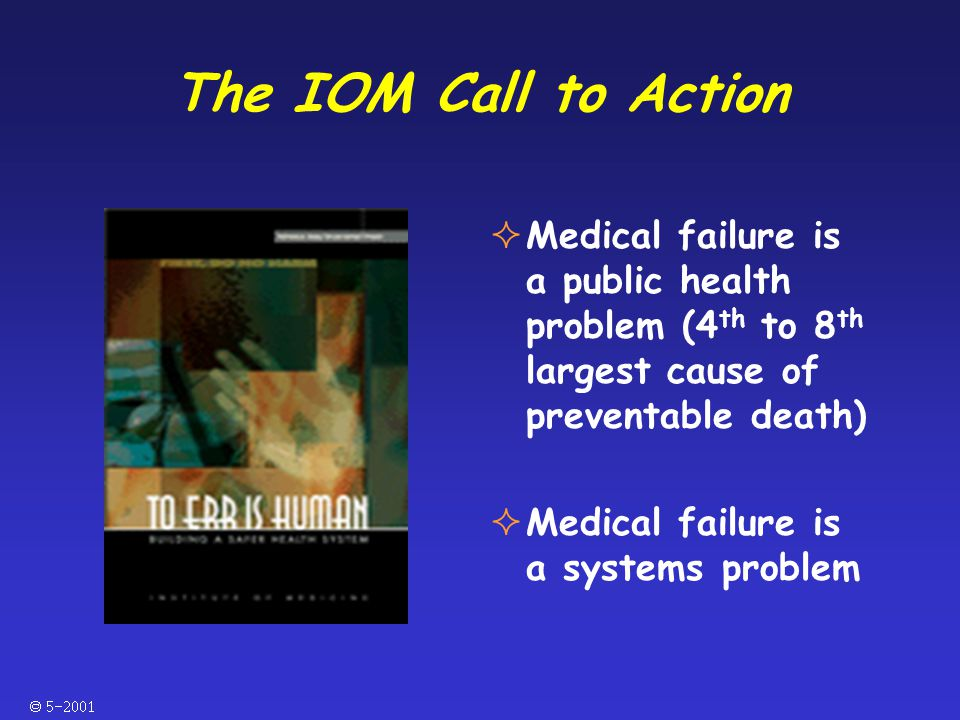  The IOM Call to Action  Medical failure is a public health problem (4 th to 8 th largest cause of preventable death)  Medical failure is a systems problem