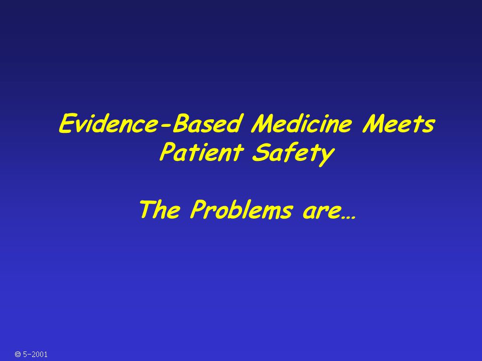  Evidence-Based Medicine Meets Patient Safety The Problems are…