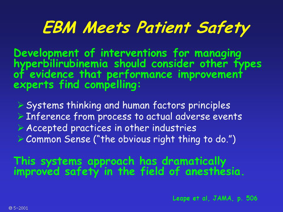  EBM Meets Patient Safety Development of interventions for managing hyperbilirubinemia should consider other types of evidence that performance improvement experts find compelling:  Systems thinking and human factors principles  Inference from process to actual adverse events  Accepted practices in other industries  Common Sense ( the obvious right thing to do. ) This systems approach has dramatically improved safety in the field of anesthesia.