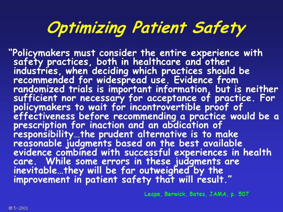  Optimizing Patient Safety Policymakers must consider the entire experience with safety practices, both in healthcare and other industries, when deciding which practices should be recommended for widespread use.