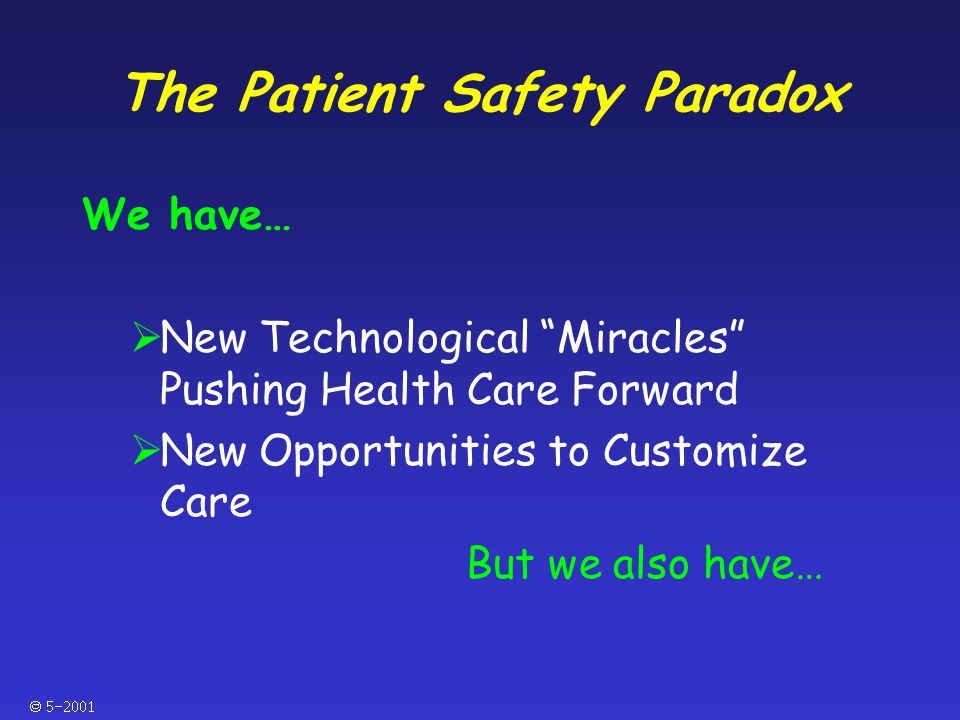  The Patient Safety Paradox We have…  New Technological Miracles Pushing Health Care Forward  New Opportunities to Customize Care But we also have…