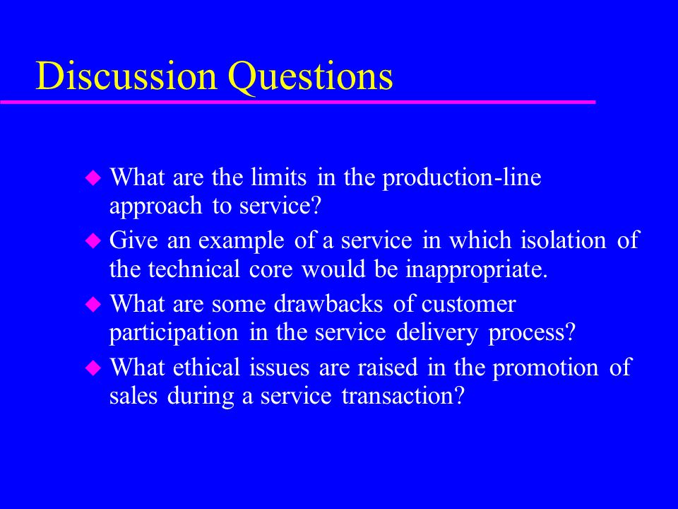 Discussion Questions u What are the limits in the production-line approach to service.