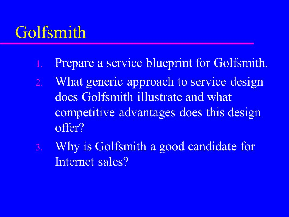 Golfsmith 1. Prepare a service blueprint for Golfsmith. 2. What generic approach to service design does Golfsmith illustrate and what competitive adva