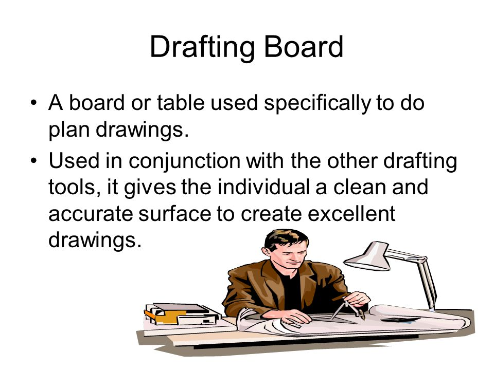 Drafting Board A board or table used specifically to do plan drawings. Used in conjunction with the other drafting tools, it gives the individual a cl