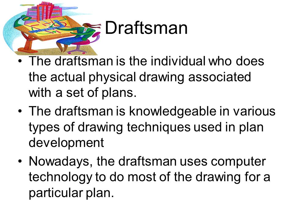 Draftsman The draftsman is the individual who does the actual physical drawing associated with a set of plans. The draftsman is knowledgeable in vario