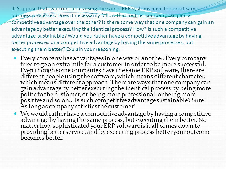 d. Suppose that two companies using the same ERP systems have the exact same business processes. Does it necessarily follow that neither company can g