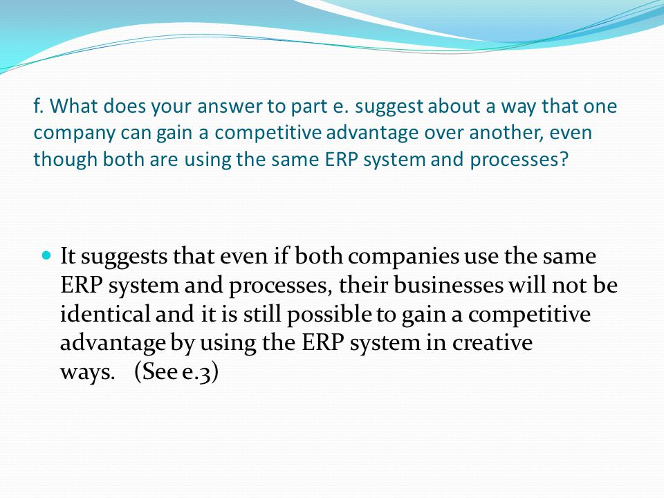 f. What does your answer to part e. suggest about a way that one company can gain a competitive advantage over another, even though both are using the