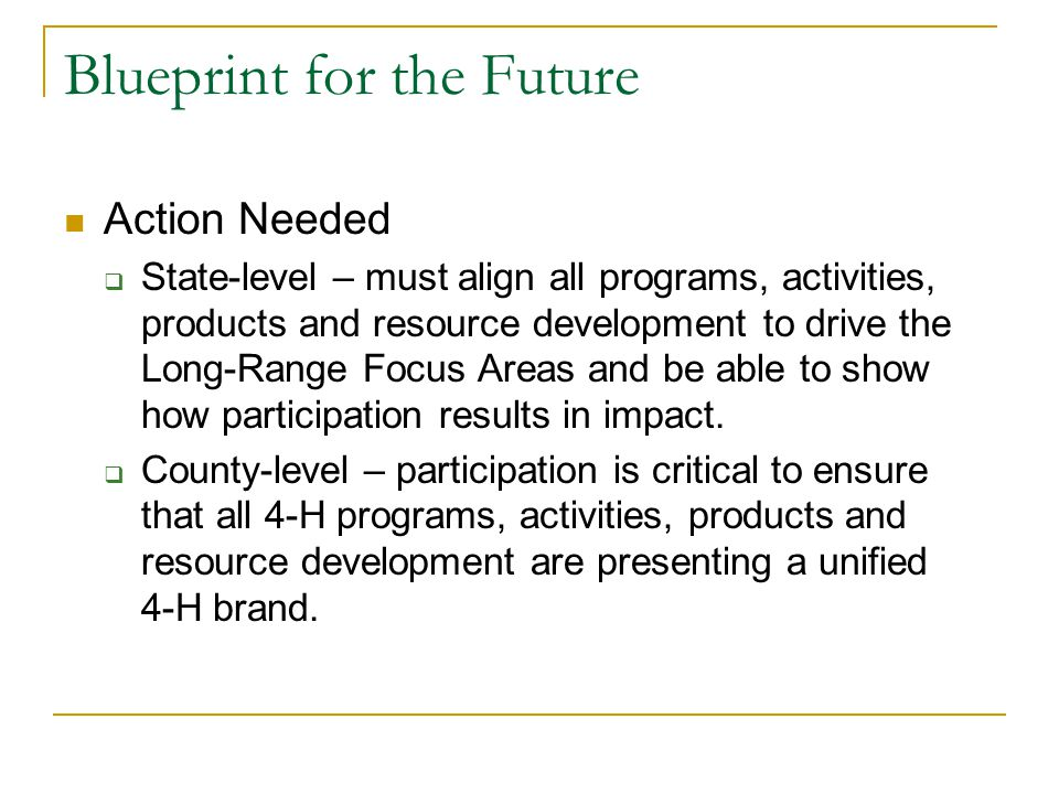 Blueprint for the Future Action Needed  State-level – must align all programs, activities, products and resource development to drive the Long-Range Focus Areas and be able to show how participation results in impact.