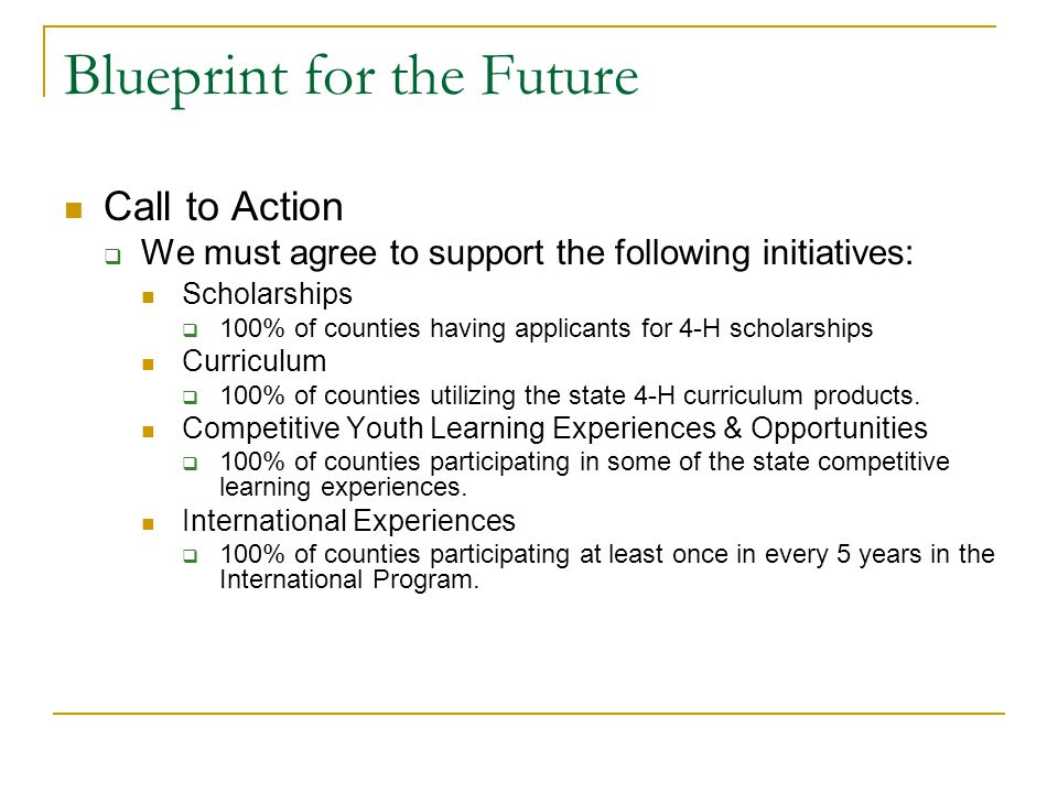Blueprint for the Future Call to Action  We must agree to support the following initiatives: Scholarships  100% of counties having applicants for 4-H scholarships Curriculum  100% of counties utilizing the state 4-H curriculum products.
