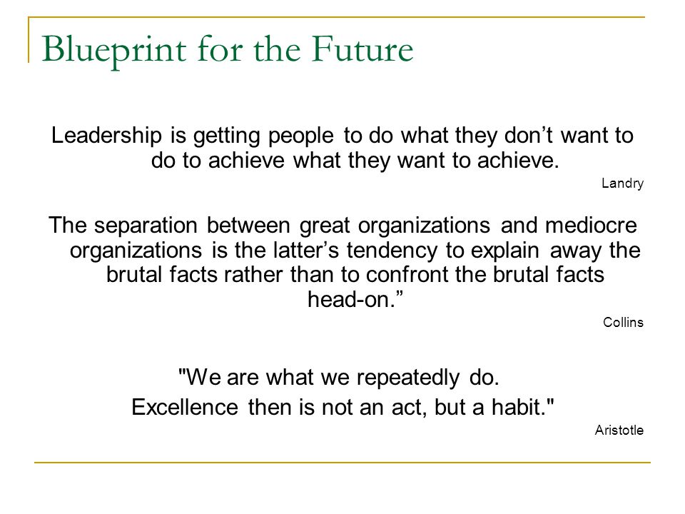 Blueprint for the Future Leadership is getting people to do what they don't want to do to achieve what they want to achieve.