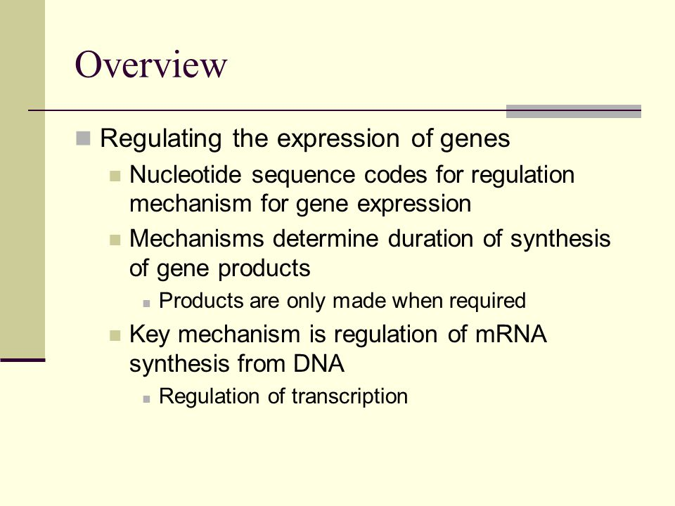 Overview Regulating the expression of genes Nucleotide sequence codes for regulation mechanism for gene expression Mechanisms determine duration of synthesis of gene products Products are only made when required Key mechanism is regulation of mRNA synthesis from DNA Regulation of transcription