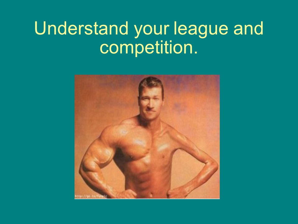 Understand your league and competition.