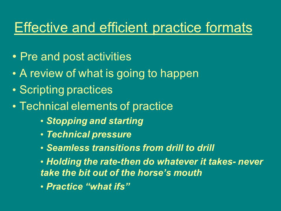 Effective and efficient practice formats Pre and post activities A review of what is going to happen Scripting practices Technical elements of practice Stopping and starting Technical pressure Seamless transitions from drill to drill Holding the rate-then do whatever it takes- never take the bit out of the horse's mouth Practice what ifs