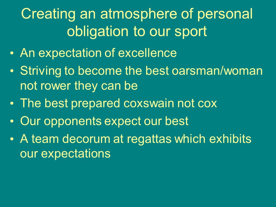 Creating an atmosphere of personal obligation to our sport An expectation of excellence Striving to become the best oarsman/woman not rower they can be The best prepared coxswain not cox Our opponents expect our best A team decorum at regattas which exhibits our expectations