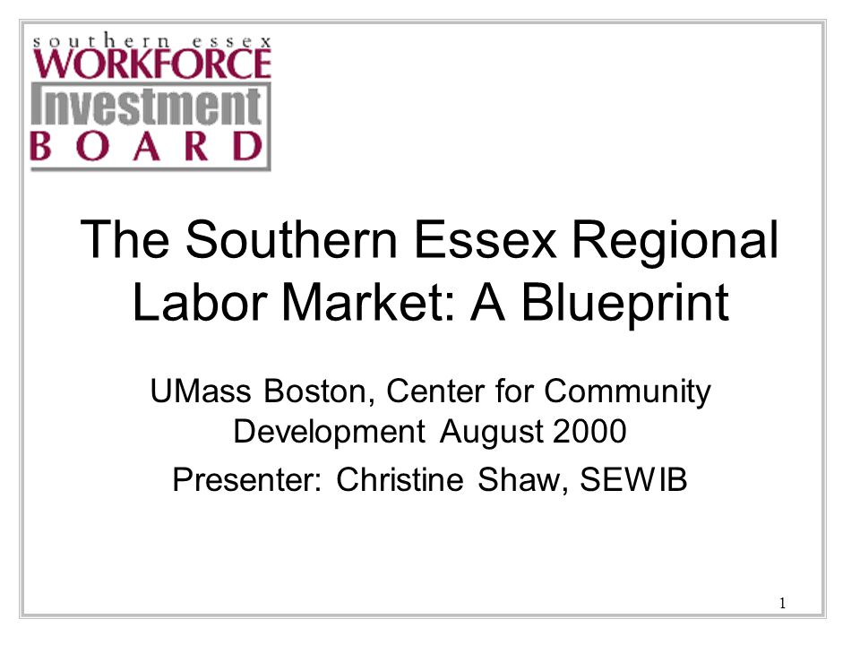 1 The Southern Essex Regional Labor Market: A Blueprint UMass Boston, Center for Community Development August 2000 Presenter: Christine Shaw, SEWIB