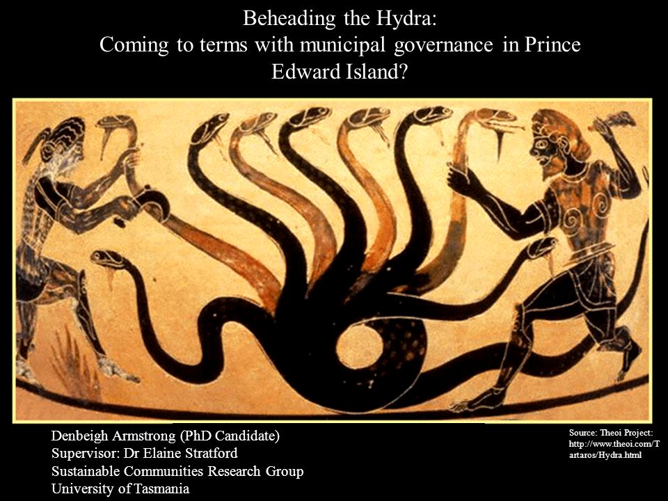 Source: Theoi Project: http://www.theoi.com/T artaros/Hydra.html Beheading the Hydra: Coming to terms with municipal governance in Prince Edward Islan