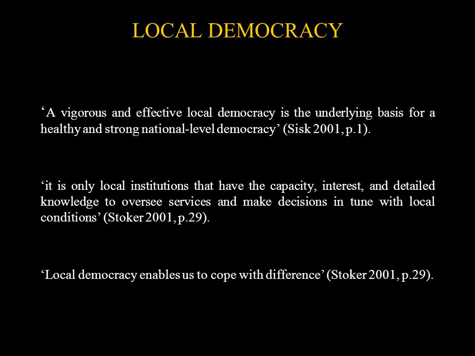 LOCAL DEMOCRACY ' A vigorous and effective local democracy is the underlying basis for a healthy and strong national-level democracy' (Sisk 2001, p.1)