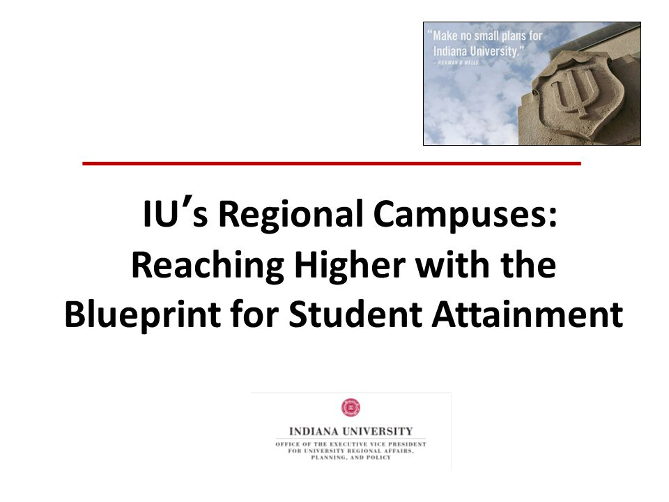 A Critical Role in ICHE's Access-to-Completion Agenda IU's Regional Campuses— Provide an accessibIe, affordable IU degree to a wide range of learners Produce a skilled workforce for their regions Educate the future citizens and leaders of their regions Support state and regional economic development and civic engagement