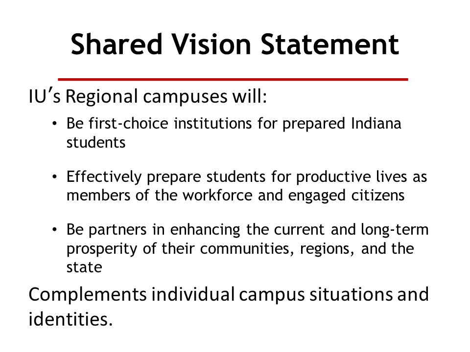 Shared Vision Statement IU's Regional campuses will: Be first-choice institutions for prepared Indiana students Effectively prepare students for productive lives as members of the workforce and engaged citizens Be partners in enhancing the current and long-term prosperity of their communities, regions, and the state Complements individual campus situations and identities.